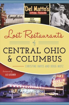 Lost restaurants of Central Ohio & Columbus /  Christine Hayes and Doug Motz ; foreword by Liz Lessner. - Christine Hayes and Doug Motz ; foreword by Liz Lessner.