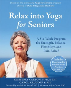 Relax into yoga for seniors : a six-week program for strength, balance, flexibility, and pain relief / Kimberly Carson, MPH, E-RYT, Carol Krucoff, E-RYT ; foreword by Mitchell W. Krucoff, MD ; afterword by Jim Carson, PhD. - Kimberly Carson, MPH, E-RYT, Carol Krucoff, E-RYT ; foreword by Mitchell W. Krucoff, MD ; afterword by Jim Carson, PhD.
