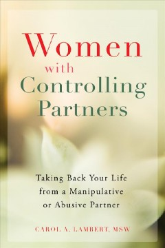 Women with controlling partners : taking back your life from a manipulative or abusive partner / Carol Lambert, MSW.
