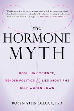 The hormone myth : how junk science, gender politics & lies about PMS keep women down / Robyn Stein DeLuca.