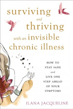 Surviving and thriving with an invisible chronic illness : how to stay sane and live one step ahead of your symptoms / Ilana Jacqueline.