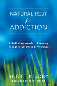Natural rest for addiction : a radical approach to recovery through mindfulness & awareness / Scott Kiloby ; foreword by Jeff Foster.