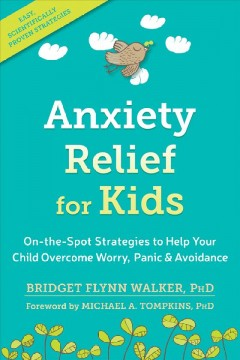 Anxiety relief for kids : on-the-spot strategies to help your child overcome worry, panic & avoidance / Bridget Flynn Walker, PhD. - Bridget Flynn Walker, PhD.