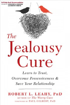 The jealousy cure : learn to trust, overcome possessiveness & save your relationship / Robert L. Leahy, PhD. - Robert L. Leahy, PhD.