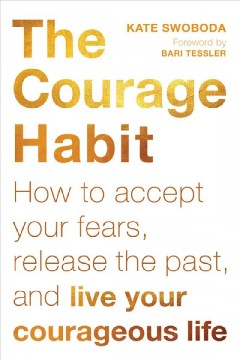 The courage habit : how to accept your fears, release the past, and live your courageous life / Kate Swoboda ; foreword by Bari Tessler.