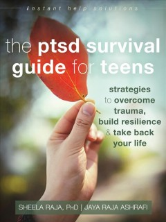 The PTSD survival guide for teens : strategies to overcome trauma, build resilience & take back your life / Sheela Raja, PhD., Jaya Raja Ashrafi.