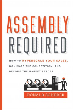 Assembly required : how to hyperscale your sales, dominate the competition, and become the market leader / Donald Scherer.
