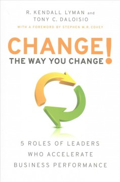 Change the way you change! : 5 roles of leaders who accelerate business performance / R. Kendall Lyman and Tony C. Daloisio. - R. Kendall Lyman and Tony C. Daloisio.
