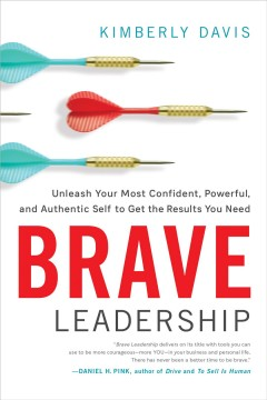 Brave leadership : unleash your most confident, powerful, and authentic self to get the results you need / Kimberly Davis. - Kimberly Davis.