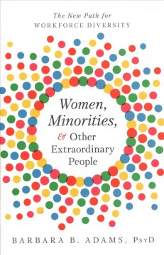 Women, minorities, & other extraordinary people : the new path for workforce diversity / Barbara B. Adams, PsyD. - Barbara B. Adams, PsyD.