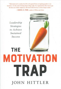 The motivation trap : leadership strategies to achieve sustained success / John Hittler.