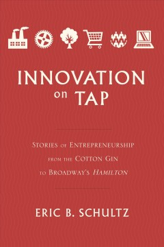 Innovation on tap : stories of entrepreneurship from the cotton gin to Broadway's Hamilton / Eric B. Schultz.