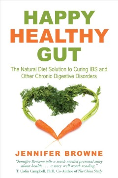 Happy healthy gut : the natural diet solution to curing IBS and other chronic digestive disorders / Jennifer Browne.