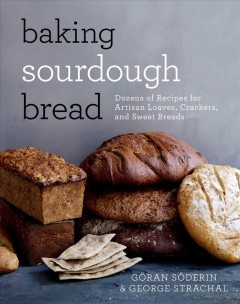 Baking sourdough bread : dozens of recipes for artisan loaves, crackers, and sweet breads / Goran Soderin and George Strachal ; photography by Helen Pe ; translated by Malou Fickling. - Goran Soderin and George Strachal ; photography by Helen Pe ; translated by Malou Fickling.