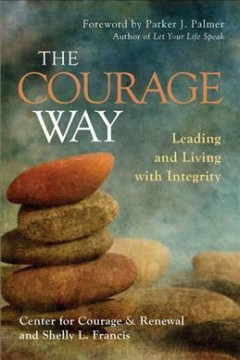 The courage way : leading and living with integrity / Center for Courage & Renewal and Shelly L. Francis ; foreword by Parker J. Palmer.