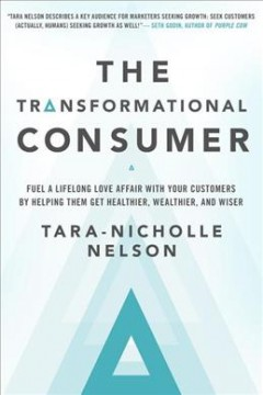 The transformational consumer : fuel a lifelong love affair with your customers by helping them get healthier, wealthier, and wiser / Tara-Nicholle Nelson.