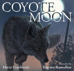 Coyote moon /  Maria Gianferrari ; pictures by Bagram Ibatoulline. - Maria Gianferrari ; pictures by Bagram Ibatoulline.