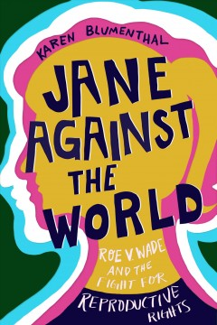 Jane against the world : Roe v. Wade and the fight for reproductive rights / Karen Blumenthal.