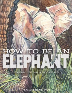 How to be an elephant : growing up in the African wild / Katherine Roy. - Katherine Roy.