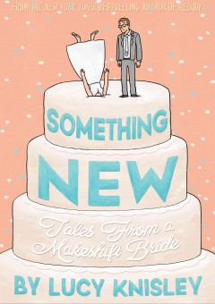 Something new : tales from a makeshift bride / by Lucy Knisley. - by Lucy Knisley.