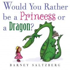 Would you rather be a princess or a dragon? /  Barney Saltzberg. - Barney Saltzberg.