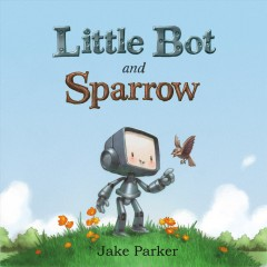 Little Bot and Sparrow /  Jake Parker. - Jake Parker.