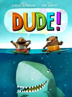 Dude! /  word by Aaron Reynolds ; pictures by Dan Santat. - word by Aaron Reynolds ; pictures by Dan Santat.