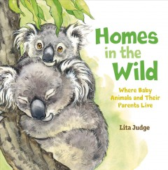 Homes in the wild : where baby animals and their parents live / Lita Judge. - Lita Judge.