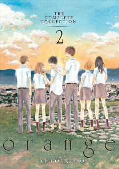 Orange : the complete collection Volume 2 / story and art by Ichigo Takano ; translation, Amber Tamosaitis ; adaptation, Shannon Fay ; lettering and layout, Lys Blakeslee. - story and art by Ichigo Takano ; translation, Amber Tamosaitis ; adaptation, Shannon Fay ; lettering and layout, Lys Blakeslee.