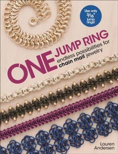 One jump ring : endless possibilities for chain mail jewelry / Lauren Andersen.