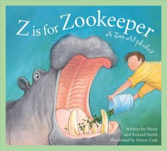 Z is for zookeeper : a zoo alphabet / written by Marie & Roland Smith and illustrated by Henry Cole.