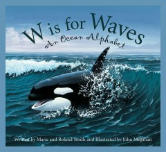 W is for waves : an ocean alphabet / written by Marie and Roland Smith and illustrated by John Megahan.