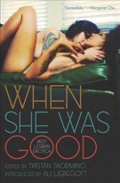 When she was good : best lesbian erotica / edited by Tristan Taormino ; selected and introduced by Ali Liebegott.
