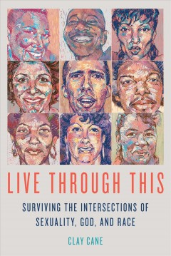 Live through this : surviving the intersections of sexuality, God, and race / Clay Cane. - Clay Cane.