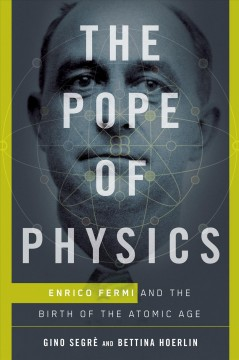 The Pope of Physics : Enrico Fermi and the birth of the Atomic Age / Gino Segrè and Bettina Hoerlin.
