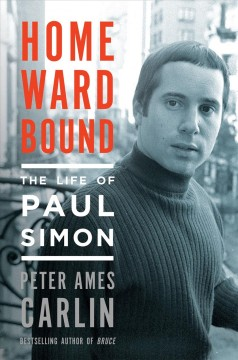Homeward bound : the life of Paul Simon / Peter Ames Carlin.