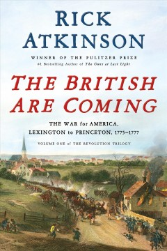 The British are coming : the war for America, Lexington to Princeton, 1775-1777 / Rick Atkinson.