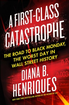 A first-class catastrophe : the road to Black Monday, the worst day in Wall Street history / Diana B. Henriques. - Diana B. Henriques.