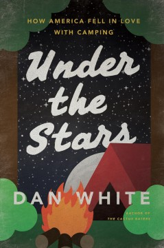 Under the stars : how America fell in love with camping / Dan White.
