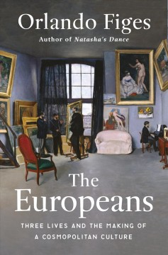 The Europeans : three lives and the making of a cosmopolitan culture / Orlando Figes. - Orlando Figes.