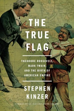 The true flag : Theodore Roosevelt, Mark Twain, and the birth of American empire / Stephen Kinzer.