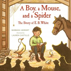 A boy, a mouse, and a spider : the story of E. B. White / Barbara Herkert ; illustrated by Lauren Castillo.