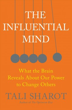 The influential mind : what the brain reveals about our power to change others / Tali Sharot.