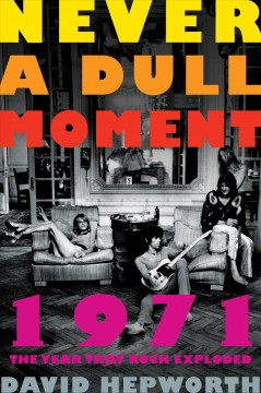 Never a dull moment : 1971, the year that rock exploded / David Hepworth. - David Hepworth.