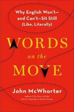 Words on the move : why English won't - and can't - sit still (like, literally) / John McWhorter. - John McWhorter.