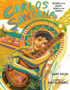 Carlos Santana : sound of the heart, song of the world / Gary Golio ; illustrated by Rudy Gutierrez. - Gary Golio ; illustrated by Rudy Gutierrez.