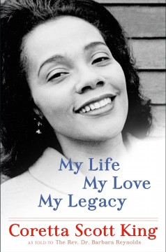 My life, my love, my legacy /  by Coretta Scott King ; as told to the Rev. Dr. Barbara Reynolds.