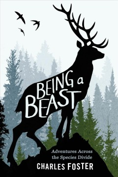 Being a beast : adventures across the species divide / Charles Foster. - Charles Foster.