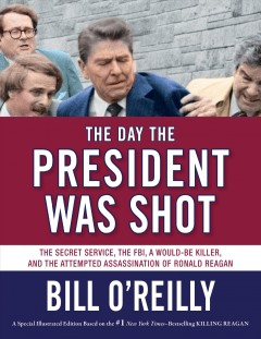 The day the president was shot : the Secret Service, the FBI, a would-be killer, and the attempted assassination of Ronald Reagan / Bill O'Reilly. - Bill O'Reilly.