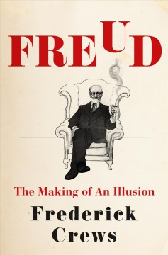 Freud : the making of an illusion / Frederick Crews.